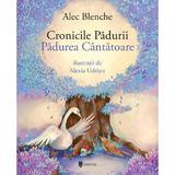 Cronicile Padurii. Padurea Cantatoare - Alec Blenche, Alexia Udriste, editura Univers