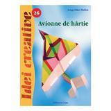 Avioane de hârtie - Ediţia a II-a - Idei Creative 26 autor Angelika Hahn editura Casa