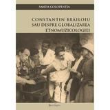Constatin Brailoiu sau despre globalizarea etnomuzicologiei - Sanda Golopentia, editura Spandugino