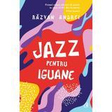 Jazz pentru iguane - Razvan Andrei, editura Curtea Veche