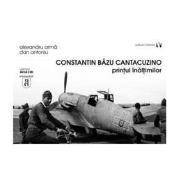 Constantin Bazu Cantacuzino, printul inaltimilor - Alexandru Arma, Dan Antoniu, editura Vremea