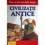 Vreu sa stiu mai multe despre... civilizatii antice - Wendy Madgwick, editura Teora