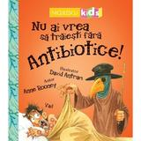 Nu ai vrea sa traiesti fara antibiotice! - Anne Rooney, editura Niculescu