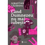 Cand Dumnezeu nu mai iubeste - Sebastian Lazaroiu, editura Univers