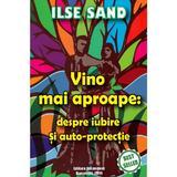 Vino mai aproape: despre iubire si auto-protectie - Ilse Sand, editura Ascendent