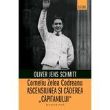 Corneliu Zelea Codreanu. Ascensiunea si caderea Capitanului - Oliver Jens Schmitt, editura Humanitas