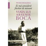 Ei ma considera facator de minuni. Viata lui Arsenie Boca - Tatiana Niculescu, editura Humanitas