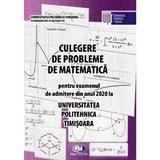 Culegere de probleme de matematica pentru admitere 2020. Universitatea Politehnica Timisoara, editura Politehnica