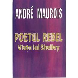 Poetul Rebel. Viata lui Shelley - Andre Maurois, editura Lider