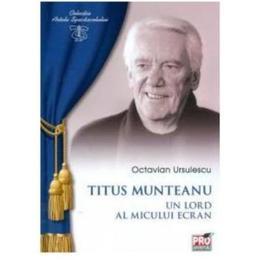 Titus Munteanu, un lord al micului ecran - Octavian Ursulescu, editura Pro Universitaria