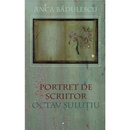 Portret de scriitor: Octav Sulutiu - Anca Badulescu, editura Universitatea Transilvania