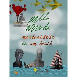 Marturisesc ca am trait - Pablo Neruda, editura Vellant