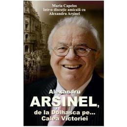 Alexandru Arsinel. De la Dolhasca pe... Calea Victoriei - Maria Capelos, editura All