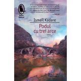 Podul cu trei arce - Ismail Kadare, editura Humanitas