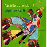 Pasarile au aripi, copiii au carti - Alain Serres, editura Cartea Copiilor