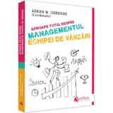 Aproape totul despre managementul echipei de vanzari - Adrian M. Cioroianu, editura Evrika