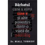 Barbatul care a uitat cine e si alte povestiri dintr-o viata de neurolog - niall tubridy