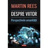 Despre viitor. Perspectivele umanitatii - Martin Rees, editura Polirom
