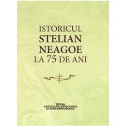 Istoricul Stelian Neagoe la 75 de ani - Cristina Arvatu-Vohn, Ion Goian, editura Ispri