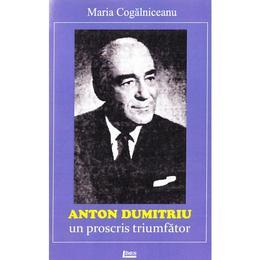 Anton Dumitriu. Un proscris triumfator - Maria Cogalniceanu, editura Limes