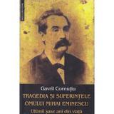 Tragedia si suferintele omului Mihai Eminescu. Ultimii sase ani din viata - Gavril Cornutiu, editura Saeculum Vizual