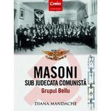 Masoni sub judecata comunista. Grupul Bellu - Diana Mandache, editura Corint