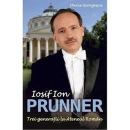 Iosif Ion Prunner Trei Generatii La Ateneul Roman - Oana Georgescu, editura All
