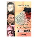 Destinul Unui Disident: Paul Goma - Mariana Sipos, editura Eikon