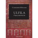 Ulfila, viata si doctrina lui - Constantin Erbiceanu, editura Enciclopedica