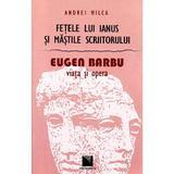 Fetele lui Ianus si mastile scriitorului. Eugen Barbu, Viata si opera - Andrei Milca, editura Niculescu