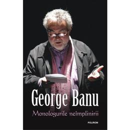 Monologurile Neimplinirii - George Banu, editura Polirom