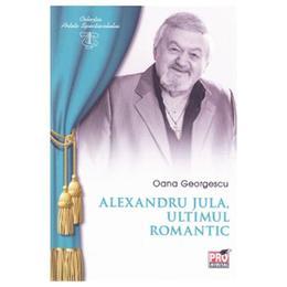 Alexandru Jula, ultimul romantic - Oana Georgescu, editura Pro Universitaria