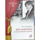 Jolt Kerestely, O Viata Pentru Un Cantec - Oana Georgescu, editura Pro Universitaria