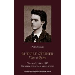Rudolf Steiner. Viata Si Opera Vol.1: 1861-1890 - Peter Selg, editura Univers Enciclopedic