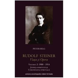 Rudolf Steiner. Viata Si Opera Vol.3: 1900-1914 - Peter Selg, editura Univers Enciclopedic