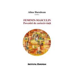 Feminin - Masculin: povestiri de cariera-viata - Alina Hurubean (coordonator), editura Institutul European