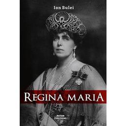 Regina Maria. Puterea amintirii - Ion Bulei, editura Meteor Press