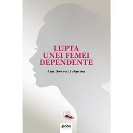 Lupta unei femei dependente - Ann Dowsett Johnston, editura Globo