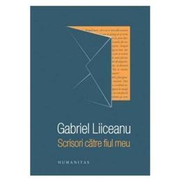 Scrisori catre fiul meu - Gabriel Liiceanu, editura Humanitas