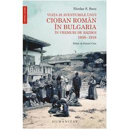 Viata si aventurile unui cioban roman in Bulgaria in vremuri de razboi 1908-1918 - Nicolae S. Sucu, editura Humanitas