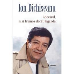 Adevarul, mai frumos decat legenda - Ion Dichiseanu, editura Polirom