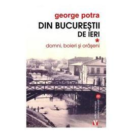 Din Bucurestii de ieri. Vol. 1: Domni, boieri si oraseni - George Potra, editura Vremea