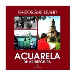 Acuarela de arhitectura - Gheorghe Leahu, editura Vremea