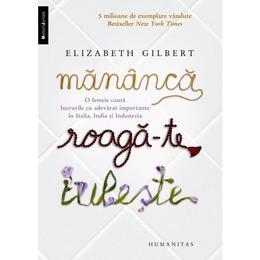 Mananca, roaga-te, iubeste - Elizabeth Gilbert, editura Humanitas