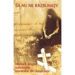 Sa nu ne razbunati! + Cd. Marturii despre suferintele romanilor din Basarabia, editura Reintregirea