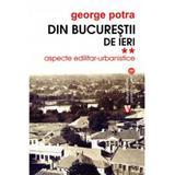 Din Bucurestii de ieri Vol.2: Aspecte edilitar-urbanistice - George Potra, editura Vremea