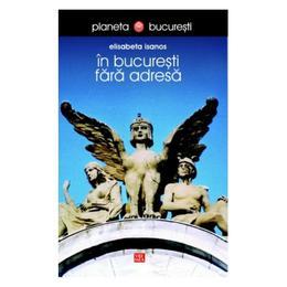 In Bucuresti fara adresa - Elisabeta Isanos, editura Vremea