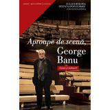 Aproape de scena, George Banu - Iulian Boldea, Stefania Pop-Curseu, editura Curtea Veche