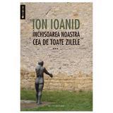 Inchisoarea noastra cea de toate zilele vol. 3 - Ion Ioanid, editura Humanitas