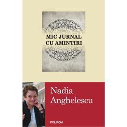 Mic jurnal cu amintiri - Nadia Anghelescu, editura Polirom